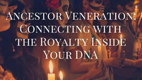 Ancestor Veneration: Connecting with the Royalty inside your DNA