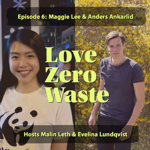 The Love Zero Waste podcast episode 6 how plastics revolutionized our lives and is now destroying the planet with Maggie Lee of WWF and Anders Ankarlid of A Good Company