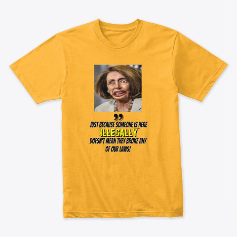 """Yellow Shirt Nancy Pelosi Saying """"Illegals Aren't Illegal"""" Buy Now Click Here"""