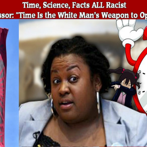 Rutgers Professor: Time Is the White Man's Weapon to Oppress Blacks. Time, Science, Facts ALL Racist