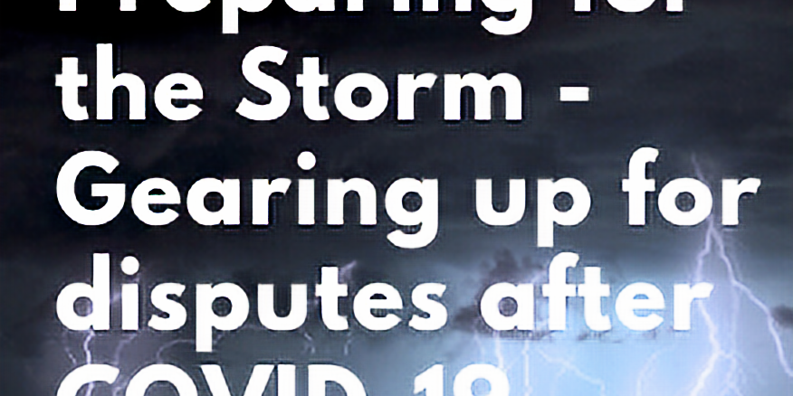 Preparing for the Storm – Gearing Up for disputes after COVID-19