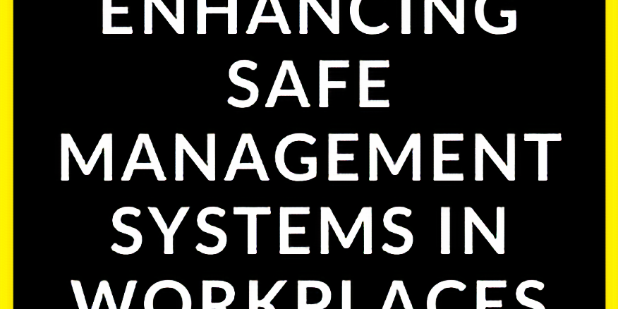 Enhancing Safe Management Systems in Workplaces