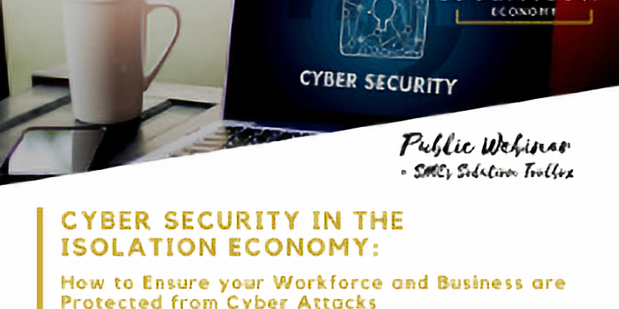 Cyber Security in The Isolation Economy: How to Ensure your Workforce and Business are Protected from Cyber Attacks