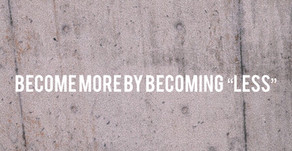 """BECOME MORE BY BECOMING """"LESS"""""""
