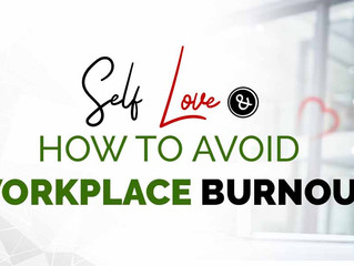 SELF LOVE AND HOW TO AVOID WORKPLACE BURNOUT