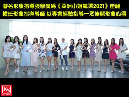 著名形象指導張學潤為《亞洲小姐競選2021》佳麗擔任形象指導導師 以專業經驗指導一眾佳麗形象心得