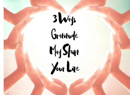 3 Ways Gratitude May Shift Your Life