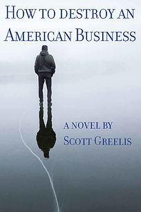 How to Destroy an AmericanBusiness, a novel by Scott Greelis