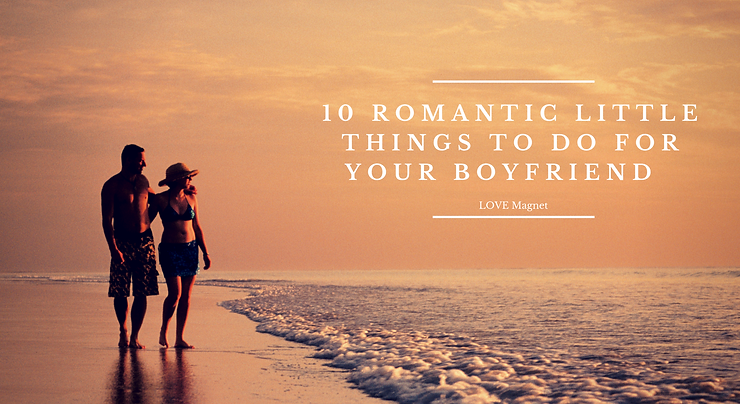 10 Romantic Little Things To Do For Your Boyfriend