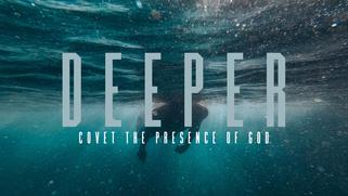 Deeper: Covet the Presence of God