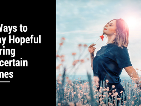 Ways to Stay Hopeful in Uncertain Times