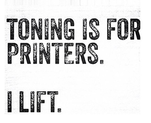 Toning is for printers. I lift.