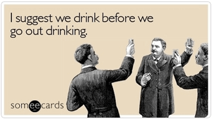 meme: I suggest we drink before we go out drinking