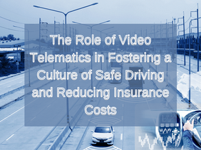 The Role of Video Telematics in Fostering a Culture of Safe Driving and Reducing Insurance Costs