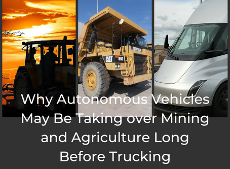 Why Autonomous Vehicles May Be Taking over Mining and Agriculture Long Before Trucking