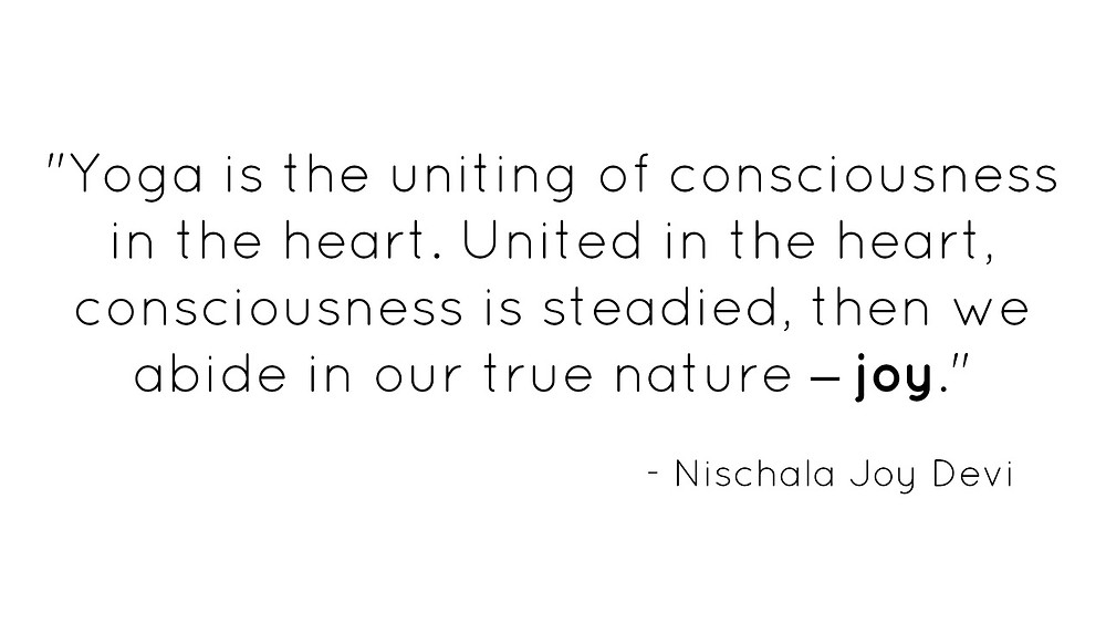 Yoga is the uniting of consciousness in the heart. United in the heart, consciousness is steadied, then we abide in our true nature - joy.