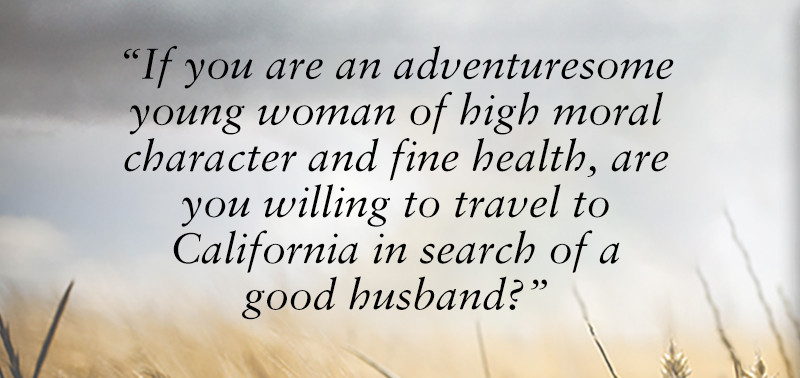 """If you are an adventuresome young woman of high moral character and fine health, are you willing to travel to California in search of a good husband?"""