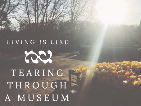 living is like tearing through a museum