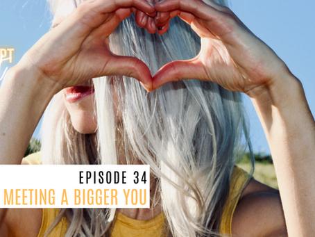 Episode 34 - Meeting A Bigger You