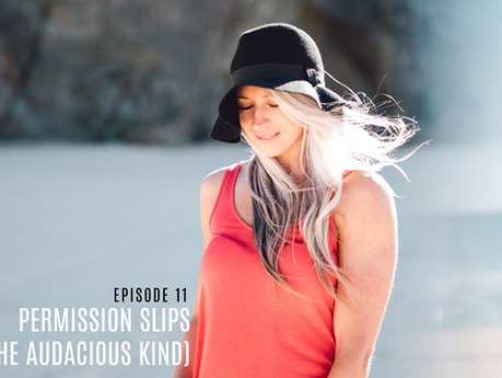 Episode 11// Permission Slips (of the audacious kind).