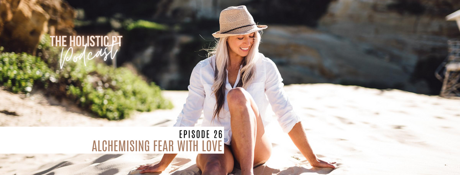 Episode 26// Alchemising Fear with Love.