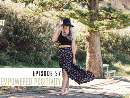 Episode 27// Empowered Positivity.