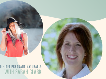 Episode 19// Get Pregnant Naturally with Sarah Clark.