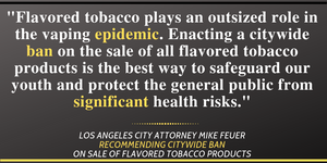 City Attorney Mike Feuer quote, that says: Flavored tobacco plays an outsized role in the vaping epidemic. Enacting a citywide ban on the sale of all flavored tobacco products is the best way to safeguard our youth and protect the general public from significant health risks.