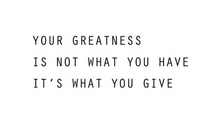 Your greatness is not what you have, it's what you give...
