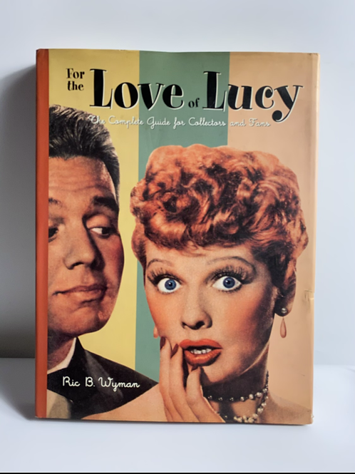 Ric B. Wyman For the Love of Lucy: The Complete Guide for Collectors and Fans