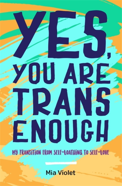 Yes, You Are Trans Enough : My Transition from Self-Loathing to Self-Love
