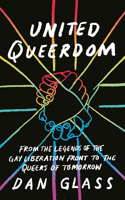 United Queerdom : From the Legends of the Gay Liberation Front to the Queers of