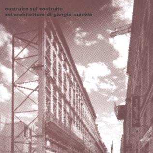 COSTRUIRE SUL COSTRUITO, SEI ARCHITETTURE DI GIORGIO MACOLA –a cura di Laura Rigon - il Poligrafo Padova -2007