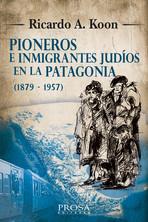 Pioneros e inmigrantes judíos en la Patagonia (1879 - 1957) - Ricardo A. Koon