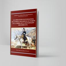 Las operaciones de inteligencia del General Don José de San Martín en la guerra de enmancipación sudamericana - Jorge Olarte