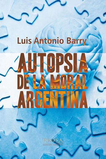 Autopsia de la moral argentina - Luis Antonio Barry