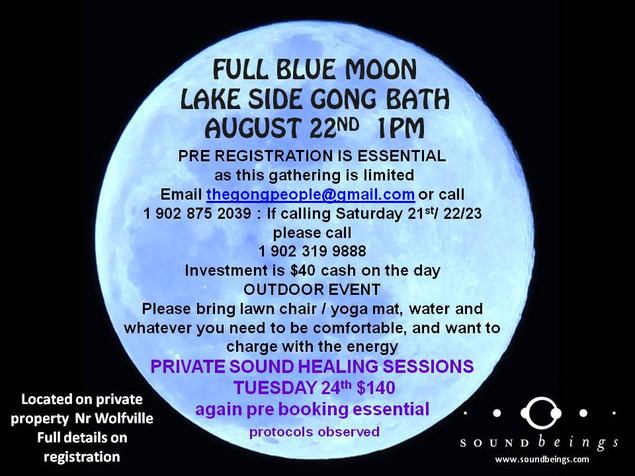 Full Blue Moon Lakeside Gong Bath  Date: Sunday August 22nd @ 1 p.m.   Location: Wolfville, NS  PRE-REGISTRATION IS A MUST - Numbers are limited and protocols followed.   To Reserve Your Spot: Email: See link below or phone: (902) 875-2039  $40 cash on the day.