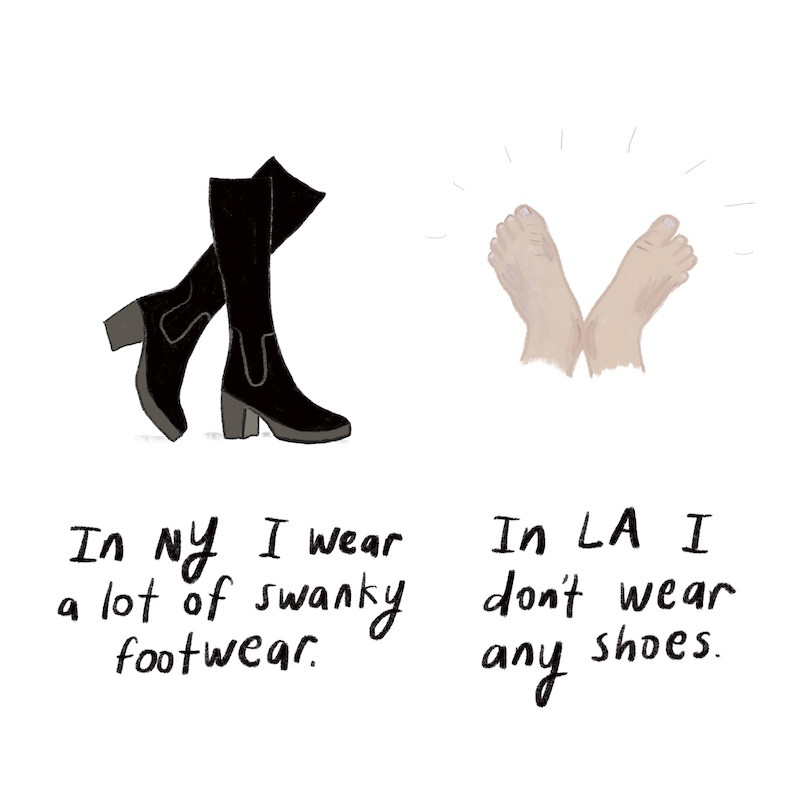 In NY I wear a lot of swanky footwear, In LA I don't wear any shoes