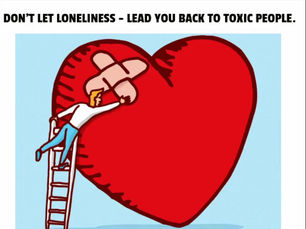 DON'T LET LONELINESS - LEAD YOU BACK TO TOXIC PEOPLE.