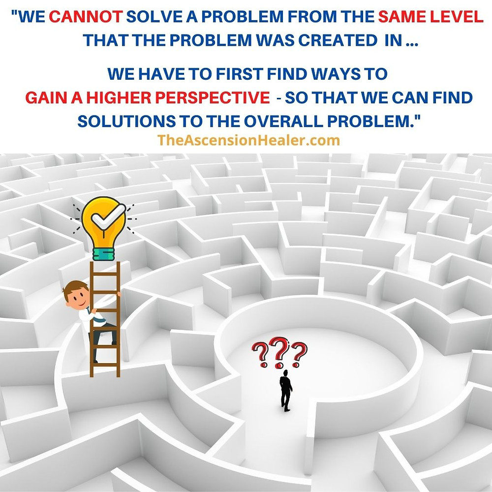 WE CAN'T SOLVE A PROBLEM FROM THE SAME LEVEL IT WAS CREATED IN - FIND WAYS TO GAIN A HIGHER PERSPECTIVE TO SOLVE YOUR PROBLEM