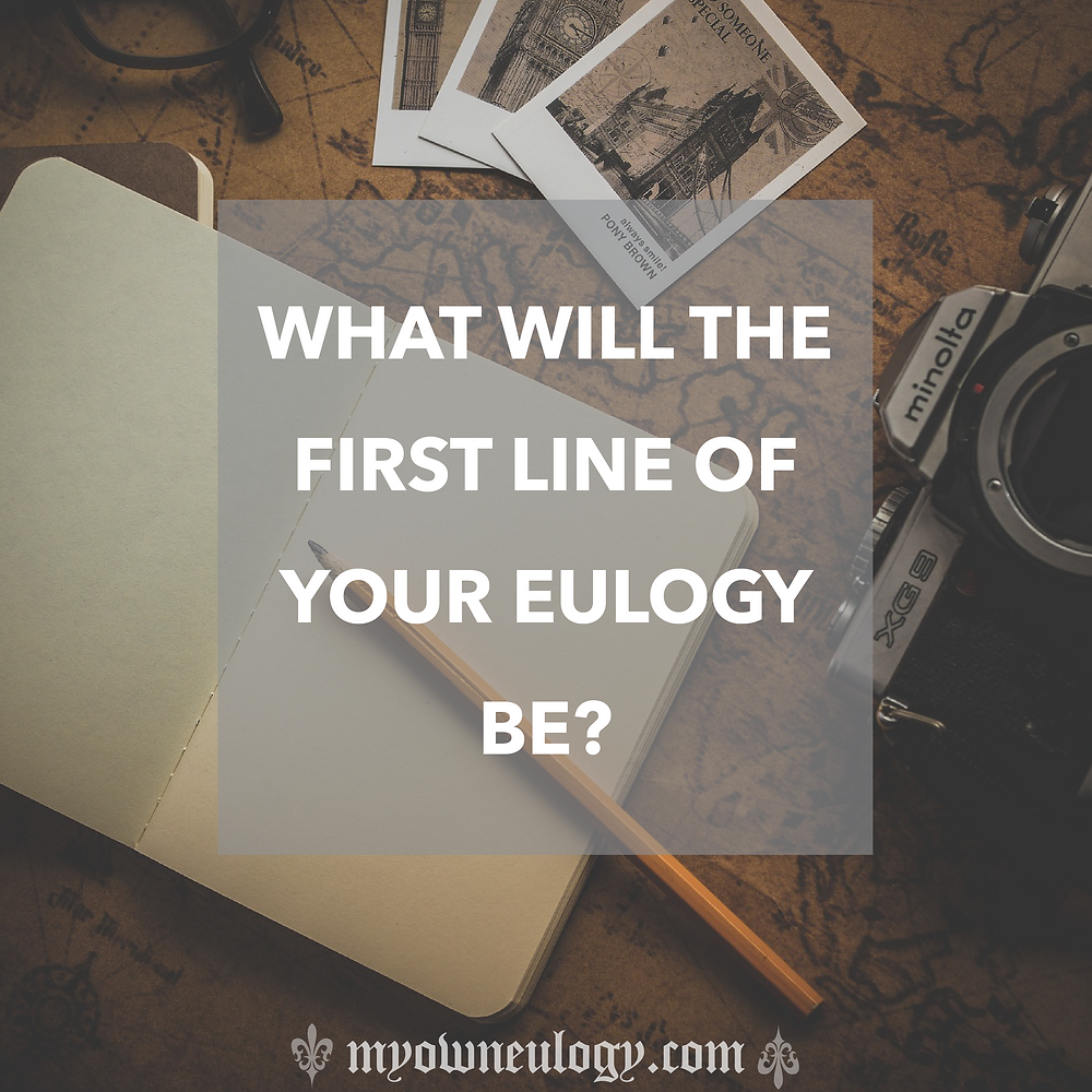 What Will the First Line of Your EulogyBe?