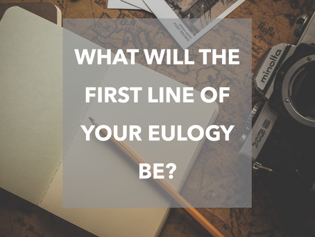 What will the first line of your eulogy be?