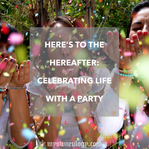 Celebrating Life With A Party Via @MyOwnEulogy