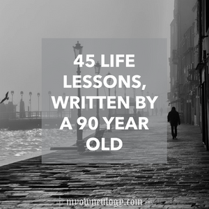 45 Life Lessons Written By A 90 Year Old via @MyOwnEulogy