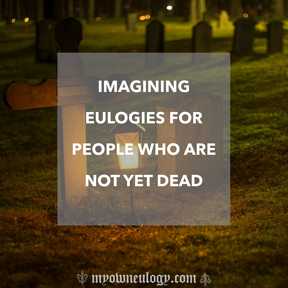 Imagining eulogies for people who are not yet dead via @MyOwnEulogy