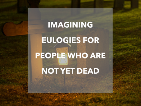 Why I Imagine Eulogies For People Who Are Not Yet Dead.