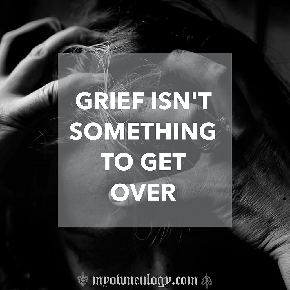 Grief Isn't Something to Get Over via @MyoOwnEulogy