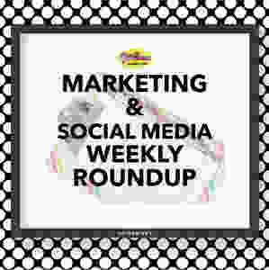 Marketing & Social Media Weekly Roundup