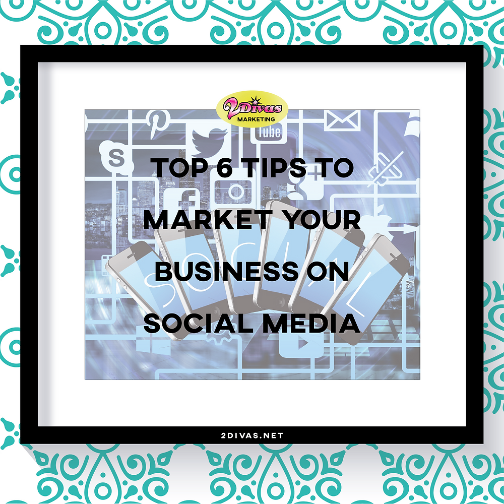 Top 6 Tips to Market Your Business on Social Media by @2DivasMarketing