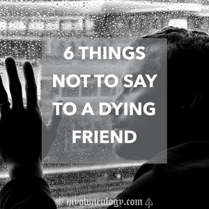 6 Things Not To Say To A Dying Friend via @Myowneulogy